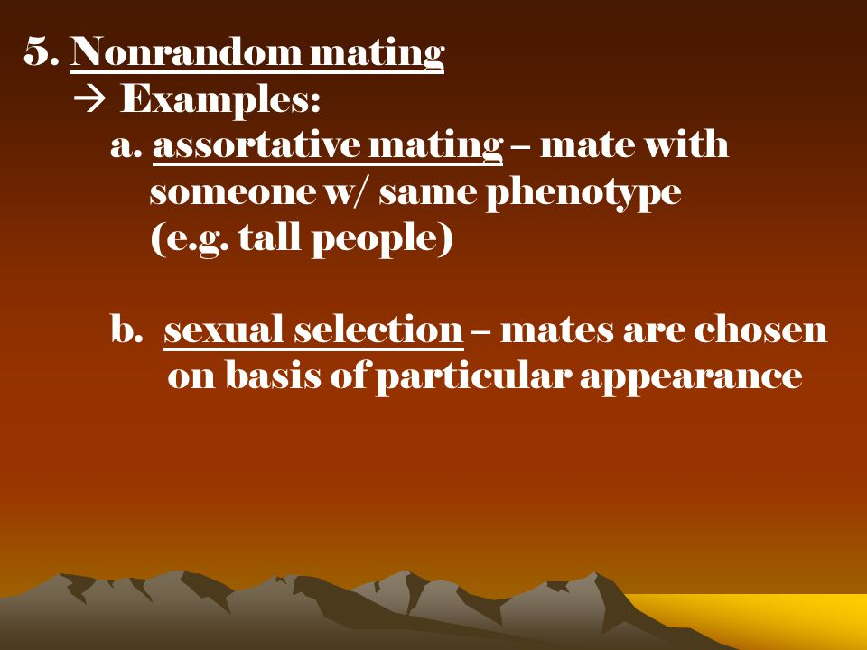 5. Nonrandom mating  Examples: a. assortative mating – mate with. someone w/ same phenotype. (e.g. tall people)