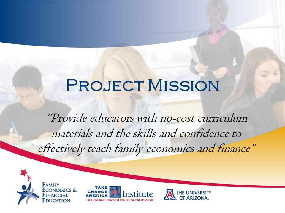 Project Mission Provide educators with no-cost curriculum materials and the skills and confidence to effectively teach family economics and finance