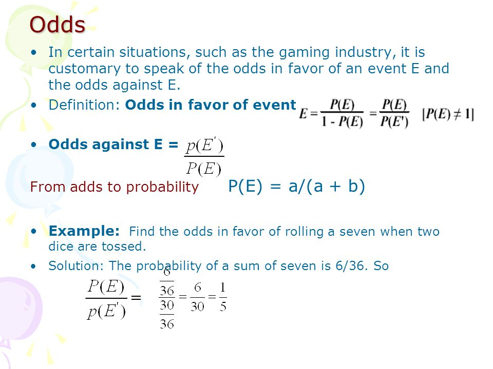 Odds In certain situations, such as the gaming industry, it is customary to speak of the odds in favor of an event E and the odds against E.