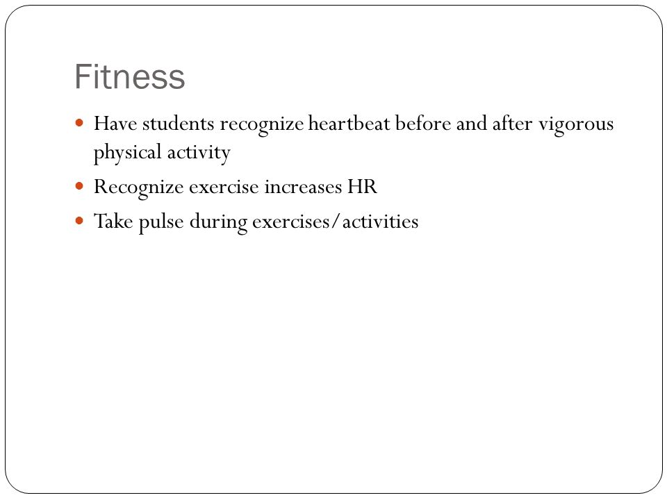 Fitness Have students recognize heartbeat before and after vigorous physical activity. Recognize exercise increases HR.