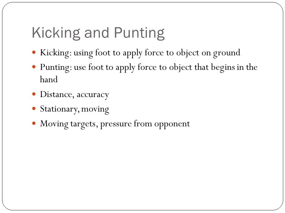 Kicking and Punting Kicking: using foot to apply force to object on ground. Punting: use foot to apply force to object that begins in the hand.