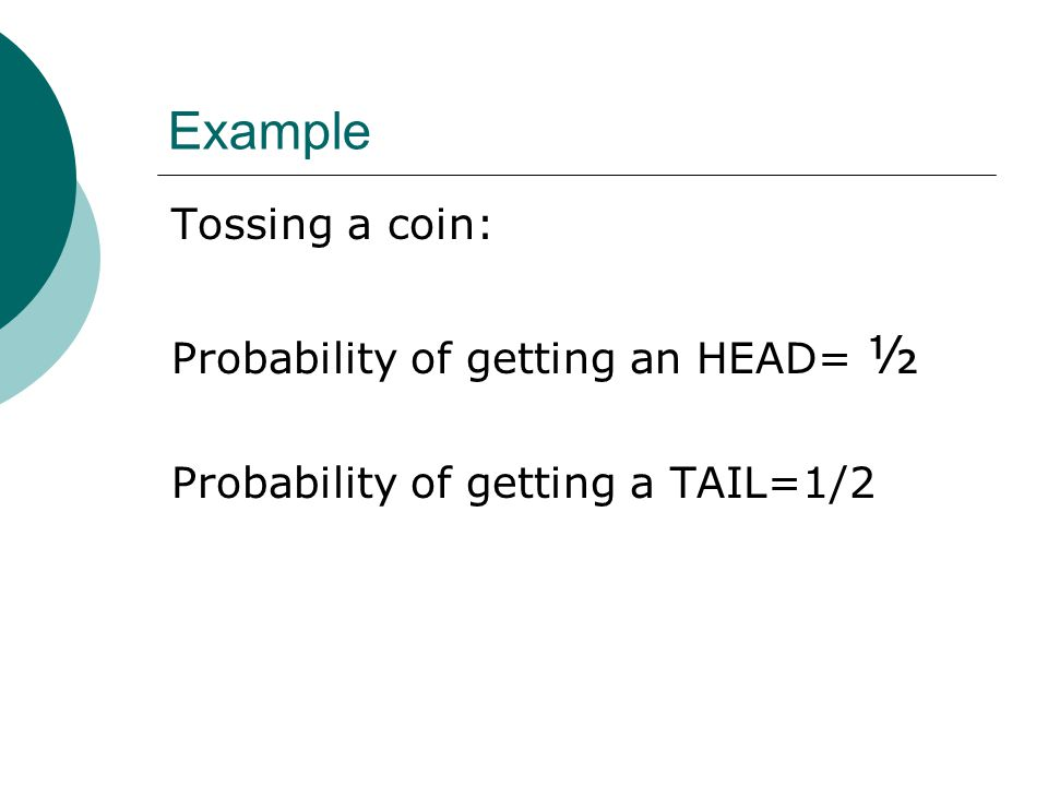 Example Tossing a coin: Probability of getting an HEAD= ½