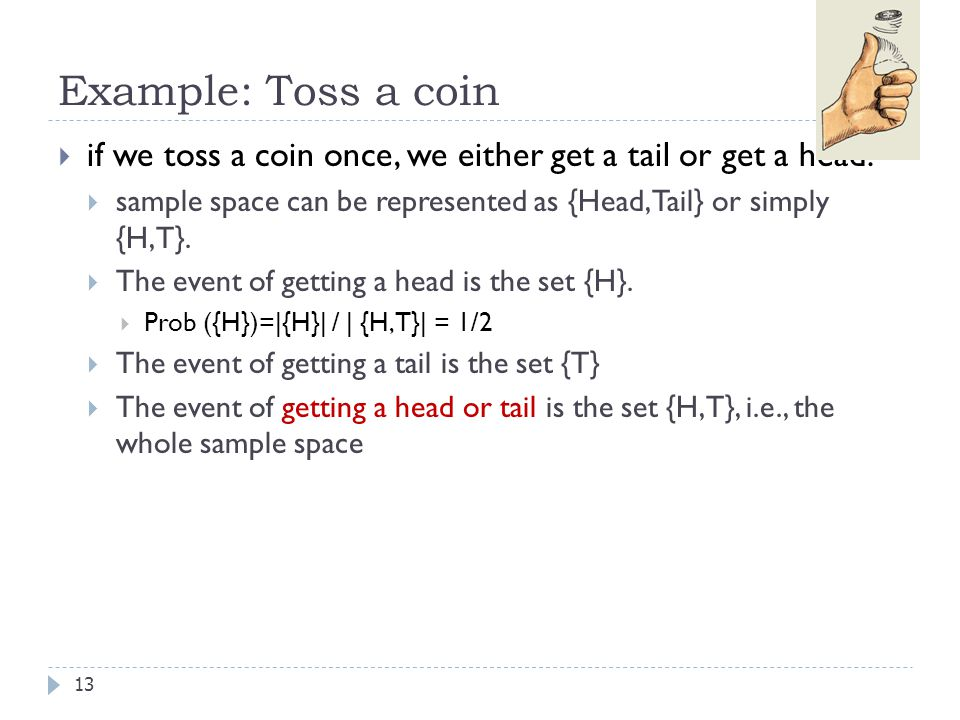Example: Toss a coin if we toss a coin once, we either get a tail or get a head. sample space can be represented as {Head, Tail} or simply {H,T}.
