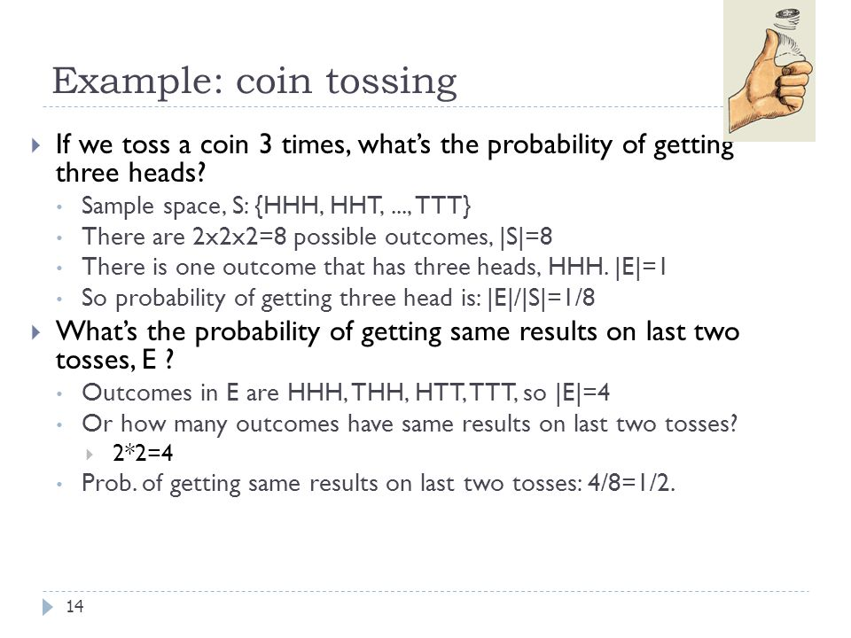 Example: coin tossing If we toss a coin 3 times, what's the probability of getting three heads Sample space, S: {HHH, HHT, ..., TTT}