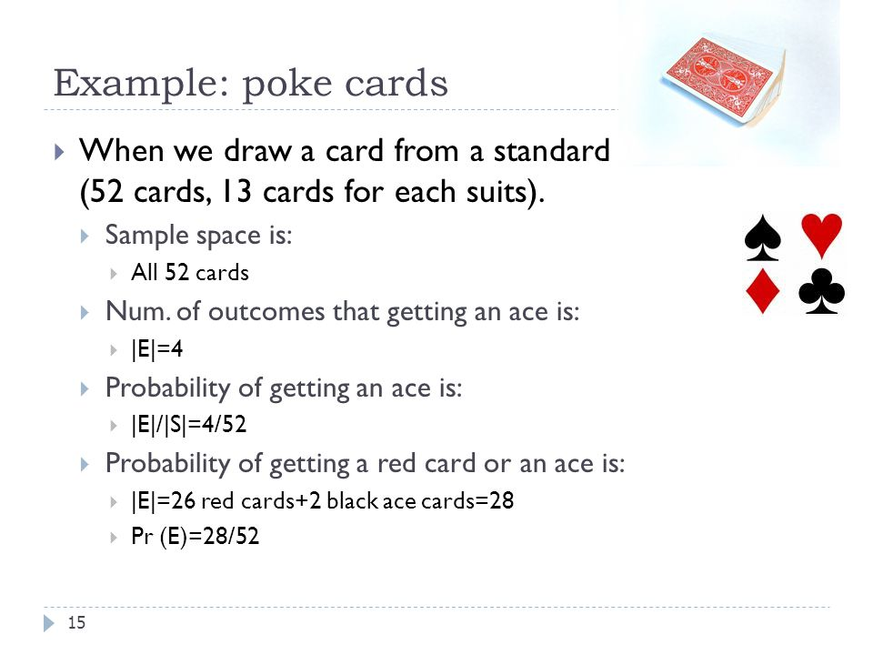 Example: poke cards When we draw a card from a standard deck of cards (52 cards, 13 cards for each suits).