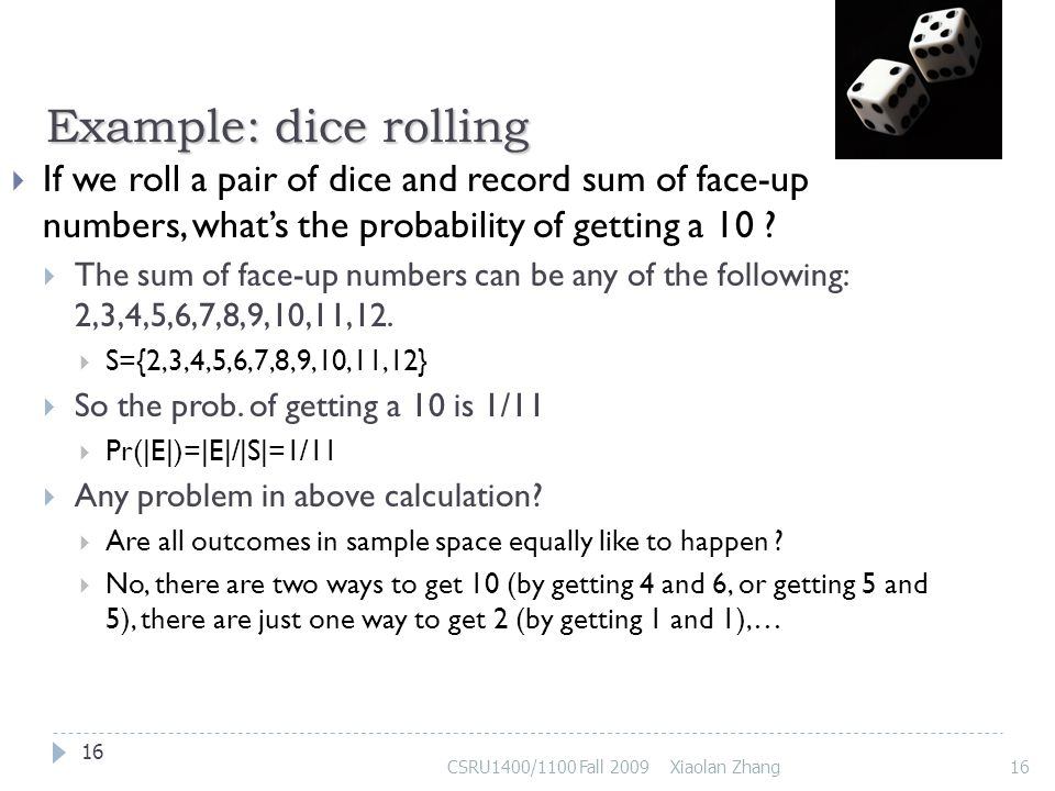 Example: dice rolling If we roll a pair of dice and record sum of face-up numbers, what's the probability of getting a 10