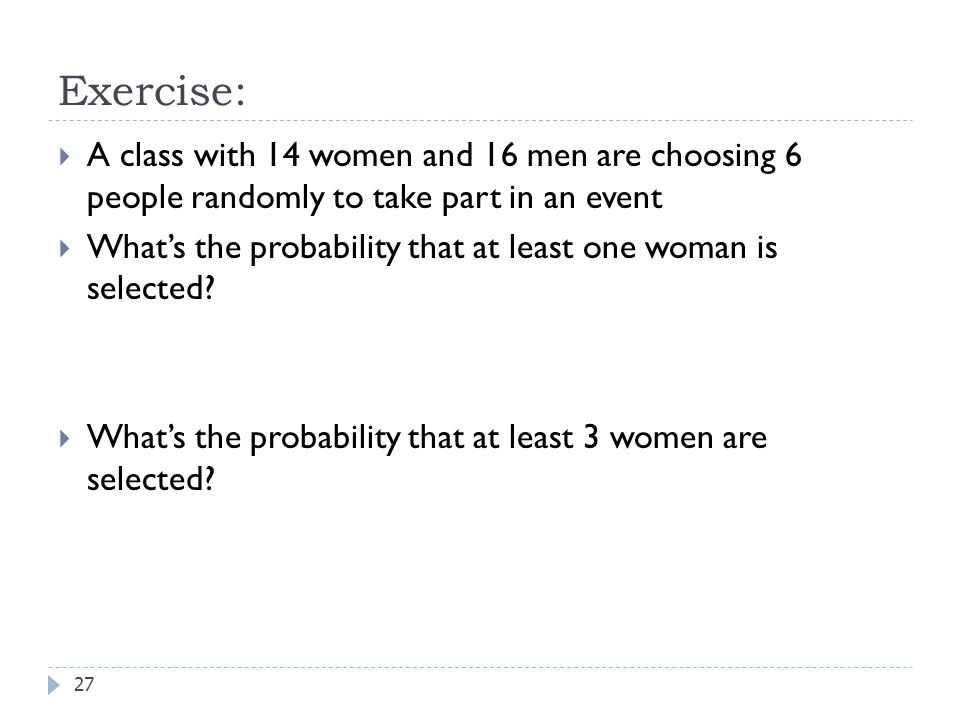 Exercise: A class with 14 women and 16 men are choosing 6 people randomly to take part in an event.
