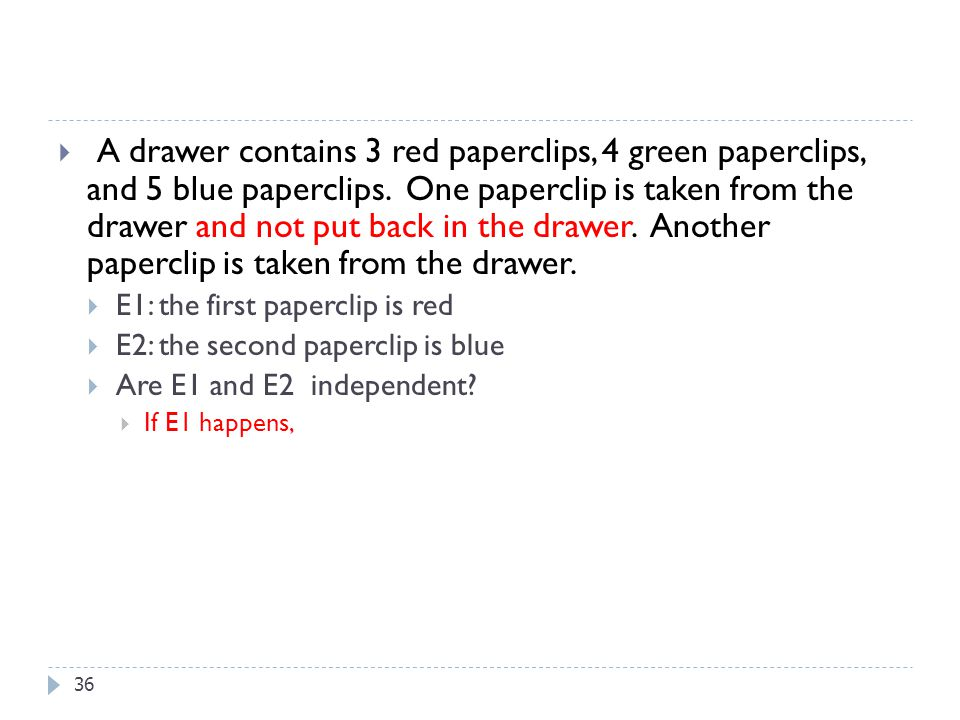 A drawer contains 3 red paperclips, 4 green paperclips, and 5 blue paperclips. One paperclip is taken from the drawer and not put back in the drawer. Another paperclip is taken from the drawer.