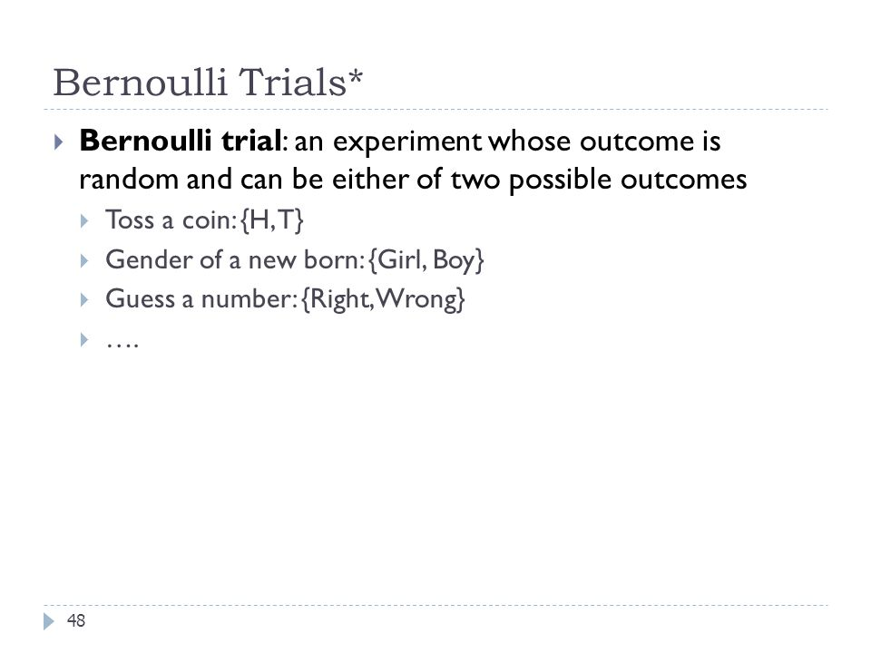 Bernoulli Trials* Bernoulli trial: an experiment whose outcome is random and can be either of two possible outcomes.