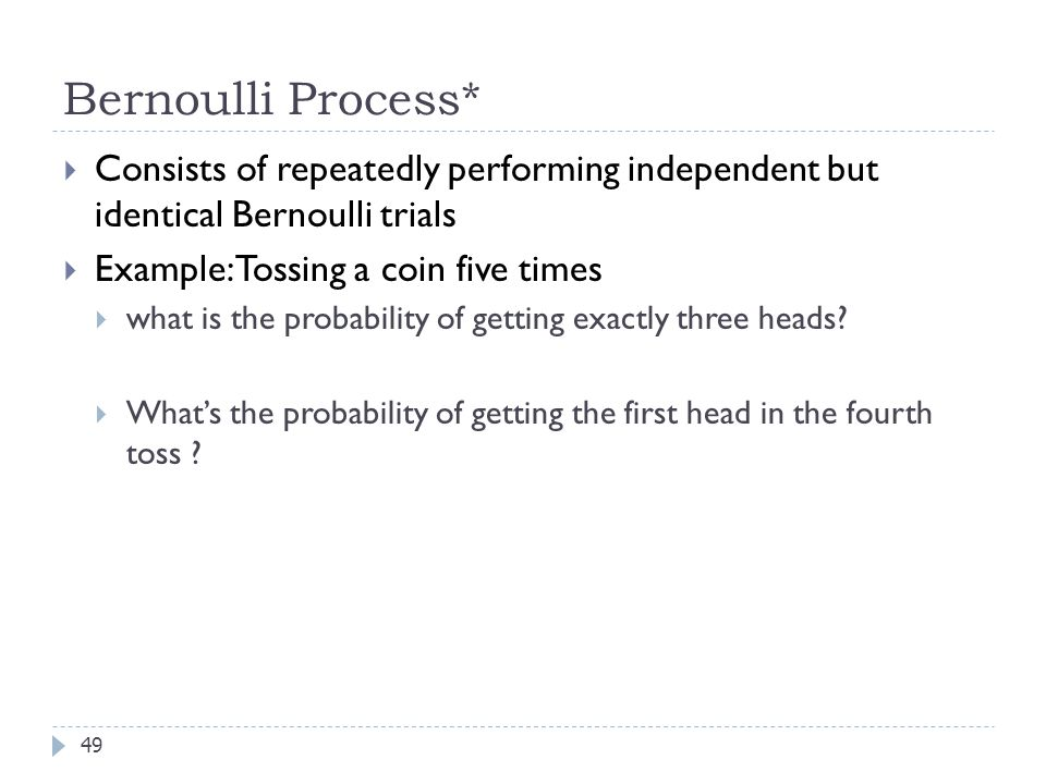 Bernoulli Process* Consists of repeatedly performing independent but identical Bernoulli trials. Example: Tossing a coin five times.