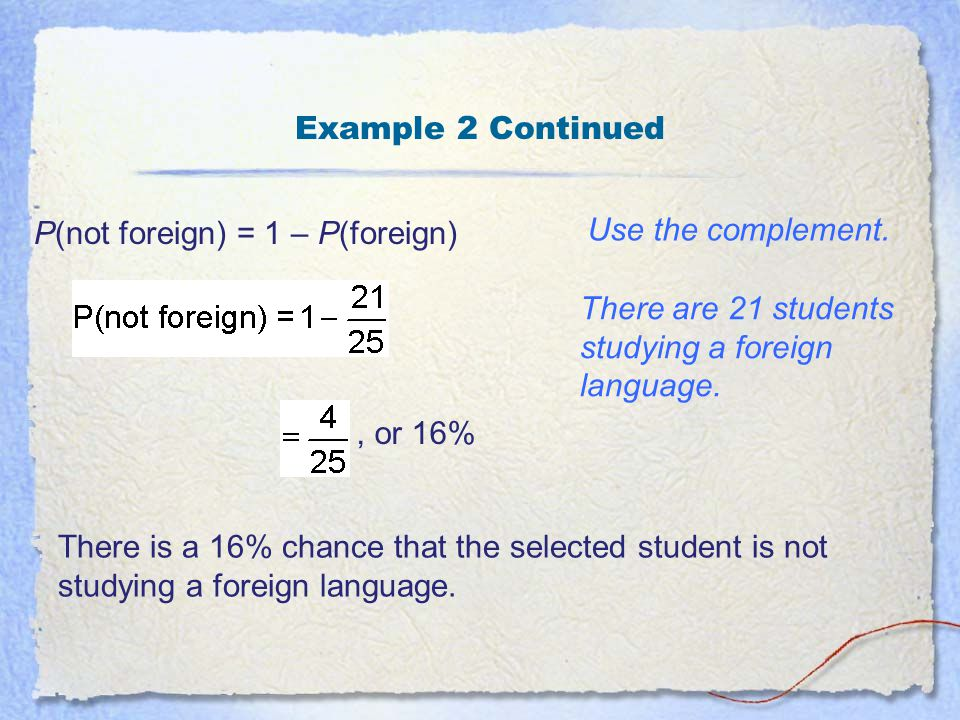Example 2 Continued P(not foreign) = 1 – P(foreign) Use the complement. There are 21 students studying a foreign language.