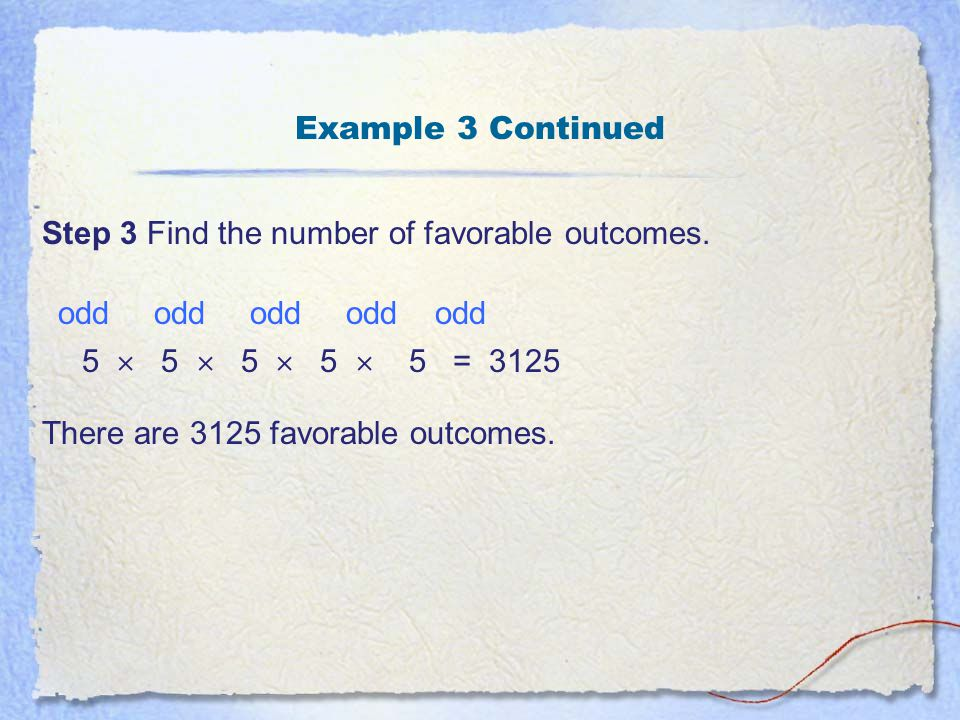 Example 3 Continued Step 3 Find the number of favorable outcomes. odd odd odd odd odd. 5  5  5  5  5 = 3125.