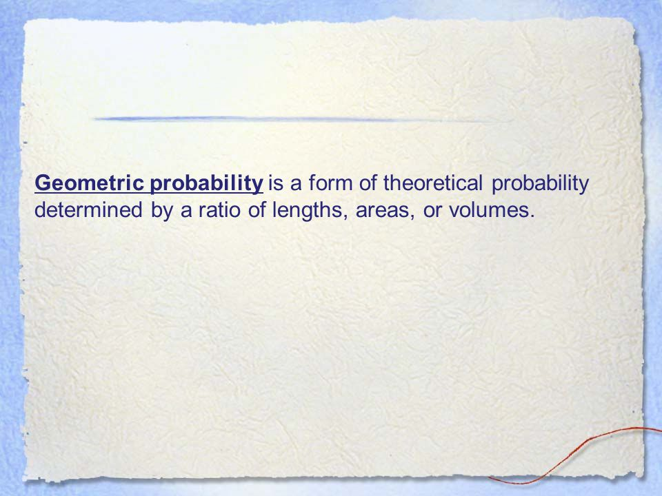 Geometric probability is a form of theoretical probability determined by a ratio of lengths, areas, or volumes.