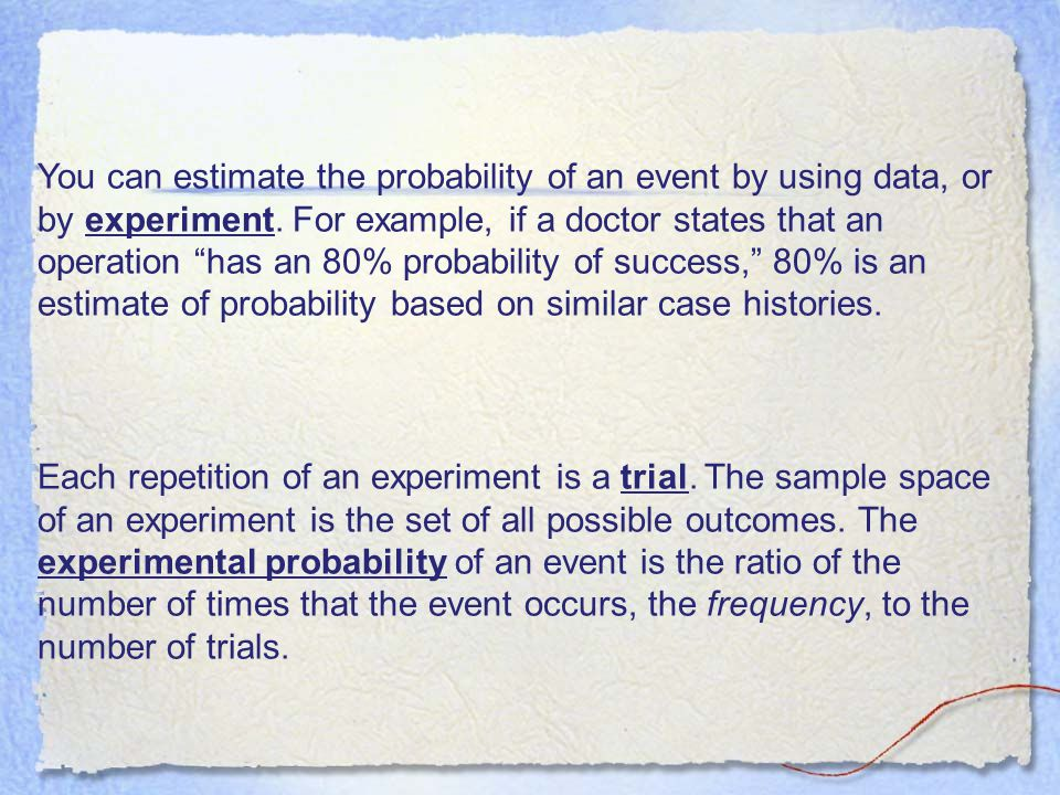 You can estimate the probability of an event by using data, or by experiment. For example, if a doctor states that an operation has an 80% probability of success, 80% is an estimate of probability based on similar case histories.