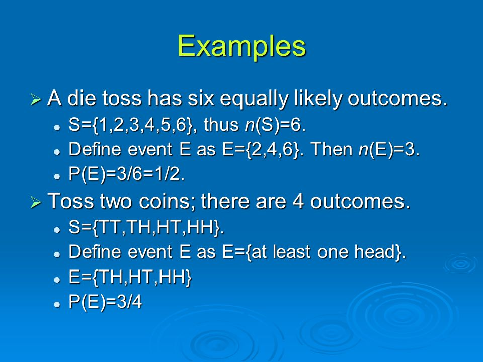 Examples A die toss has six equally likely outcomes.