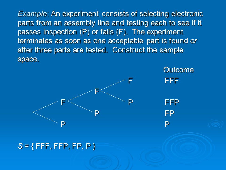 Example: An experiment consists of selecting electronic parts from an assembly line and testing each to see if it passes inspection (P) or fails (F). The experiment terminates as soon as one acceptable part is found or after three parts are tested. Construct the sample space.