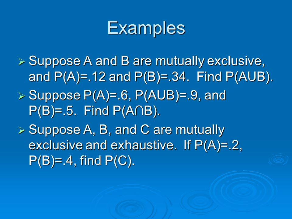 Examples Suppose A and B are mutually exclusive, and P(A)=.12 and P(B)=.34. Find P(AUB). Suppose P(A)=.6, P(AUB)=.9, and P(B)=.5. Find P(A∩B).