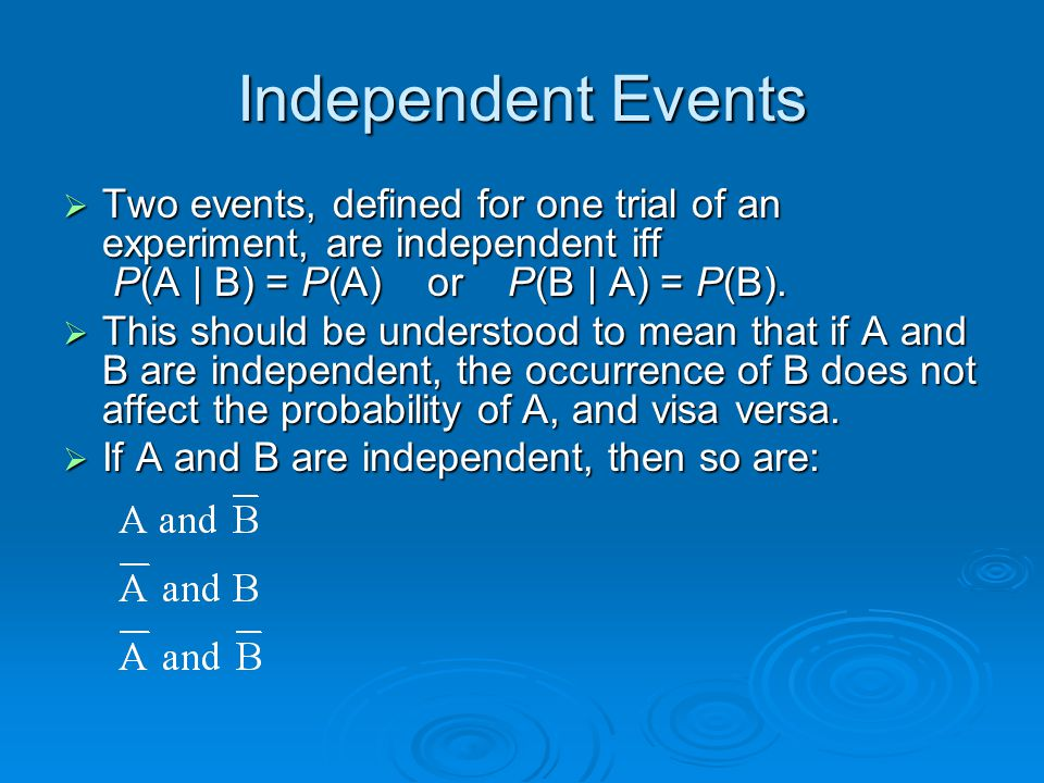 Independent Events Two events, defined for one trial of an experiment, are independent iff P(A | B) = P(A) or P(B | A) = P(B).
