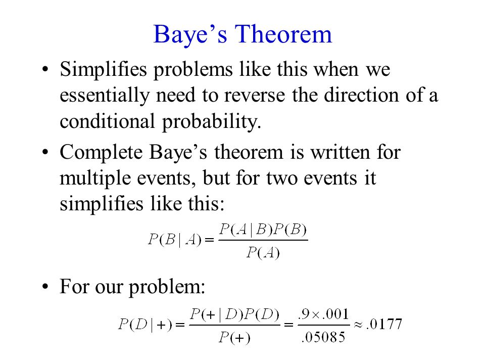 Baye's Theorem Simplifies problems like this when we essentially need to reverse the direction of a conditional probability.