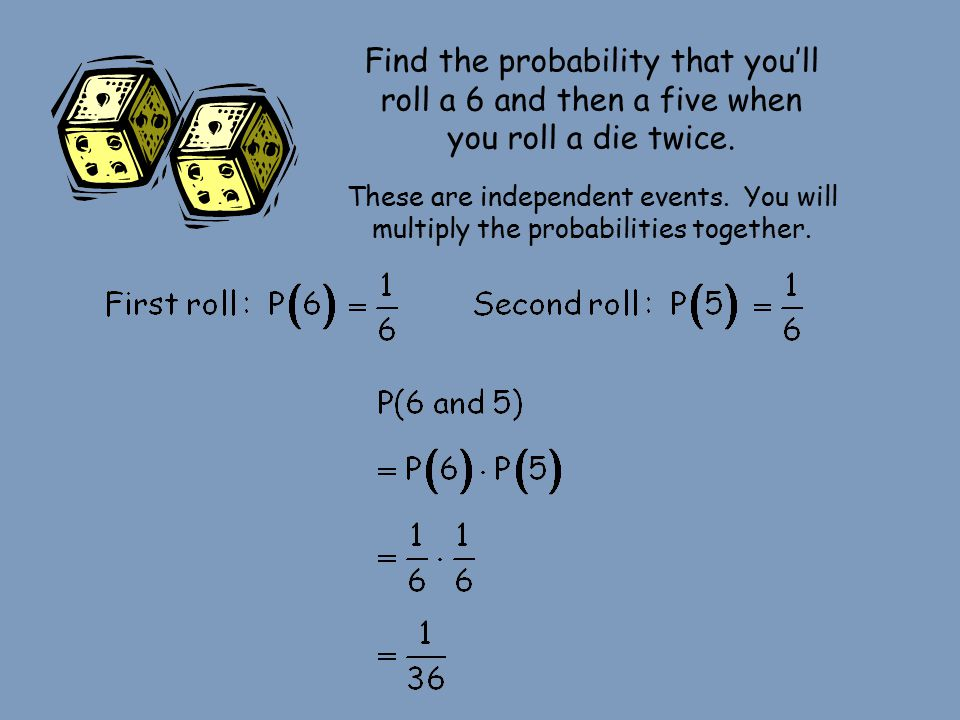 Find the probability that you'll roll a 6 and then a five when you roll a die twice.
