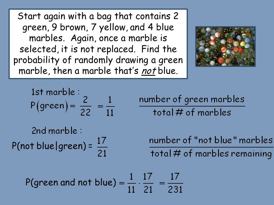 Start again with a bag that contains 2 green, 9 brown, 7 yellow, and 4 blue marbles. Again, once a marble is selected, it is not replaced. Find the probability of randomly drawing a green marble, then a marble that's not blue.