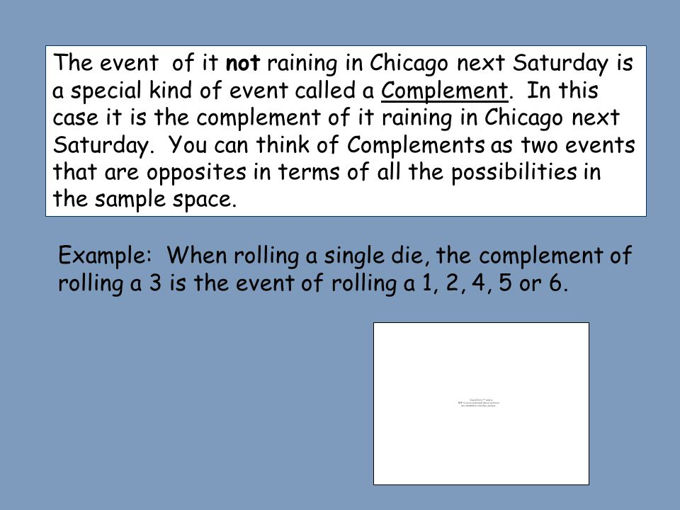 The event of it not raining in Chicago next Saturday is a special kind of event called a Complement. In this case it is the complement of it raining in Chicago next Saturday. You can think of Complements as two events that are opposites in terms of all the possibilities in the sample space.