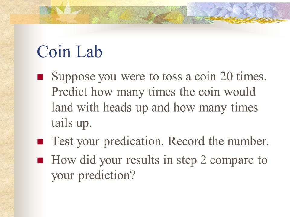 Coin Lab Suppose you were to toss a coin 20 times. Predict how many times the coin would land with heads up and how many times tails up.