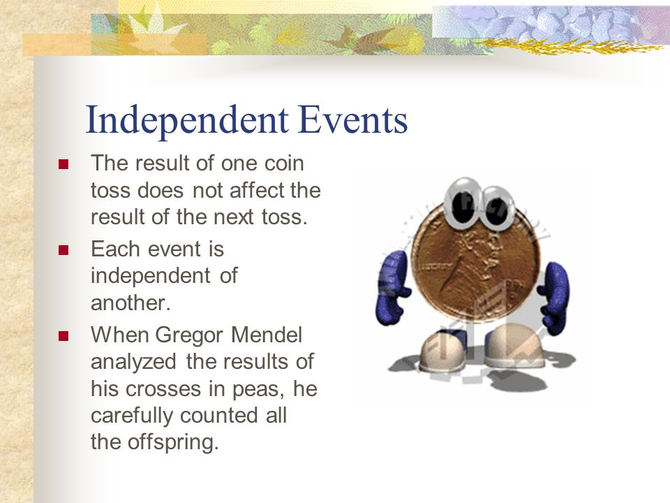 Independent Events The result of one coin toss does not affect the result of the next toss. Each event is independent of another.