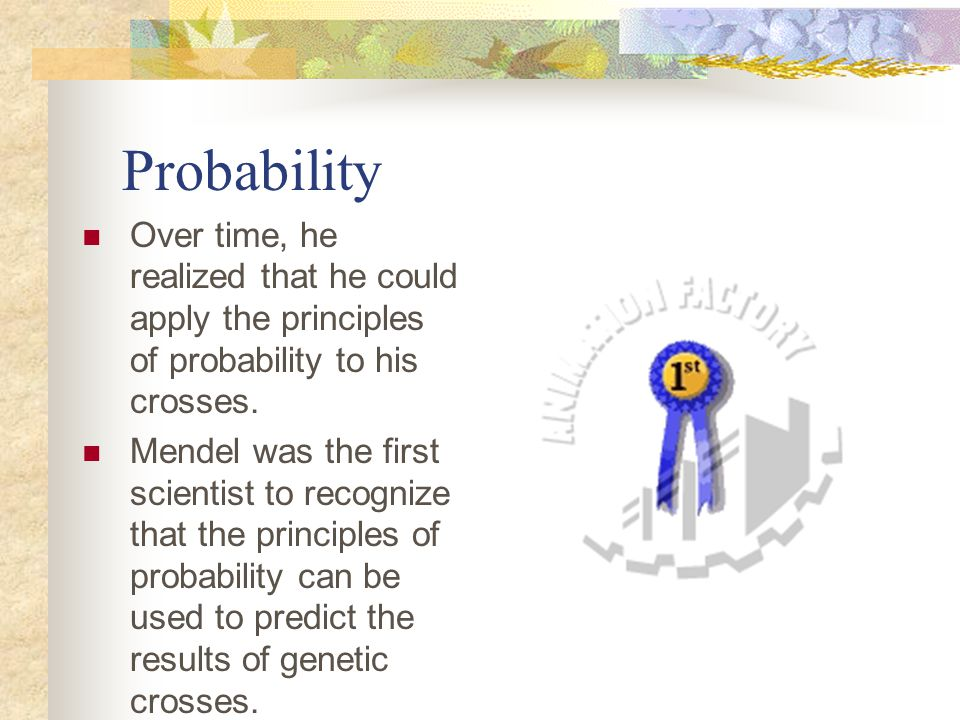 Probability Over time, he realized that he could apply the principles of probability to his crosses.