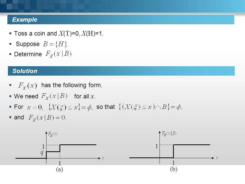 Example Toss a coin and X(T)=0, X(H)=1. Suppose. Determine. has the following form. We need for all x.