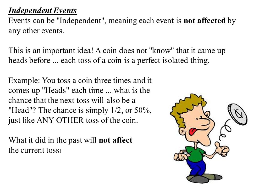 Independent Events Events can be Independent , meaning each event is not affected by any other events.