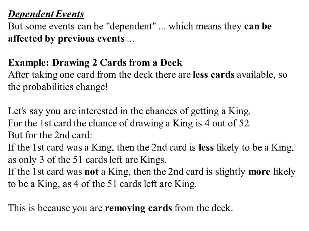 Dependent Events But some events can be dependent ... which means they can be affected by previous events ...
