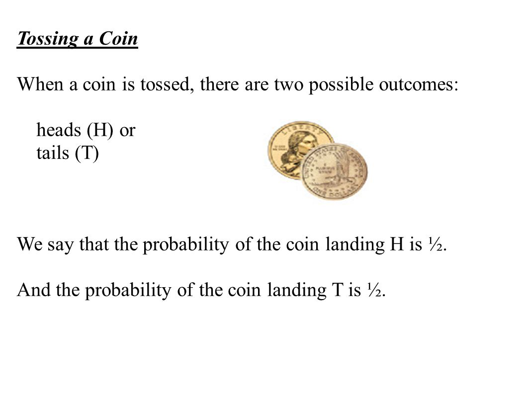 Tossing a Coin When a coin is tossed, there are two possible outcomes: heads (H) or. tails (T)