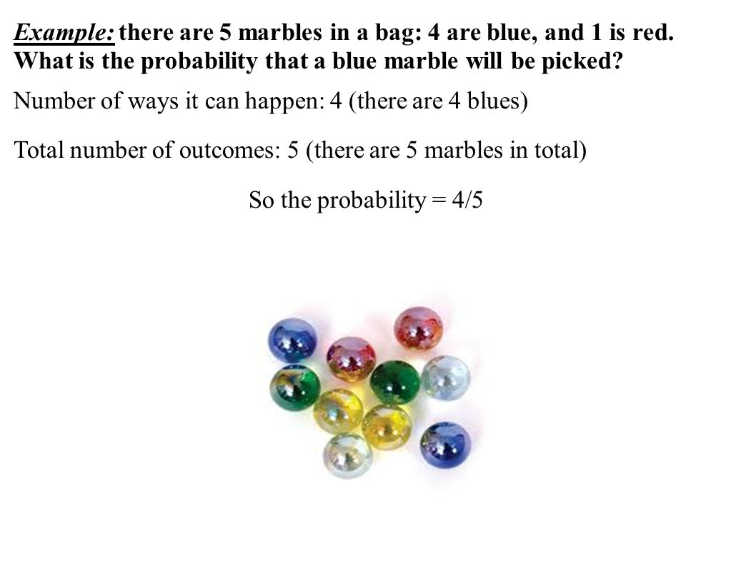 Example: there are 5 marbles in a bag: 4 are blue, and 1 is red.