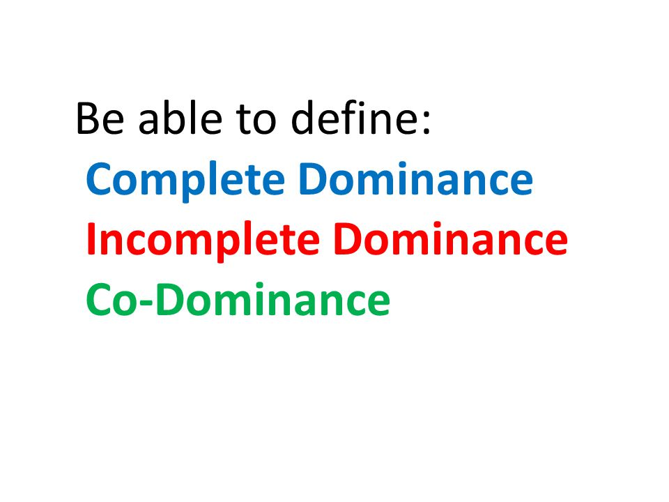 Be able to define: Complete Dominance Incomplete Dominance Co-Dominance