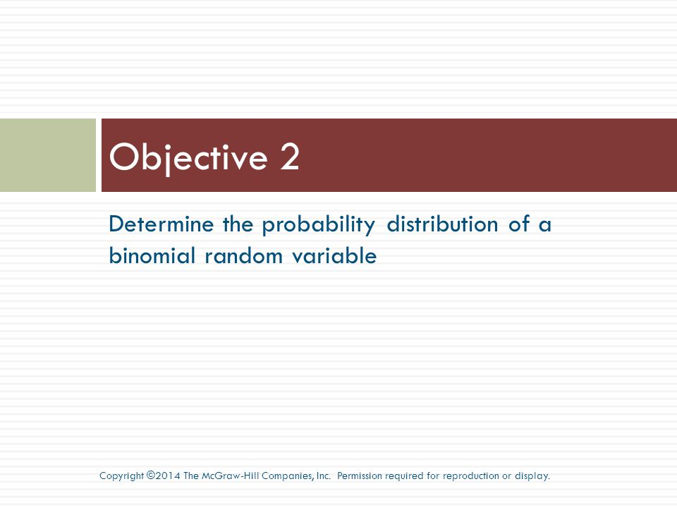 Objective 2 Determine the probability distribution of a binomial random variable.