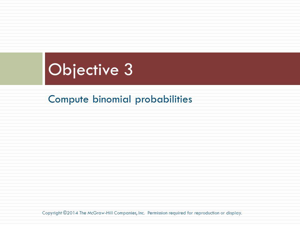 Objective 3 Compute binomial probabilities