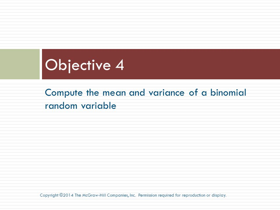 Objective 4 Compute the mean and variance of a binomial random variable.