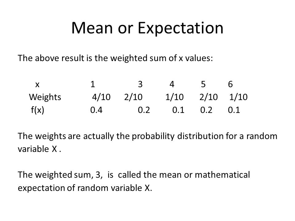 Mean or Expectation The above result is the weighted sum of x values: