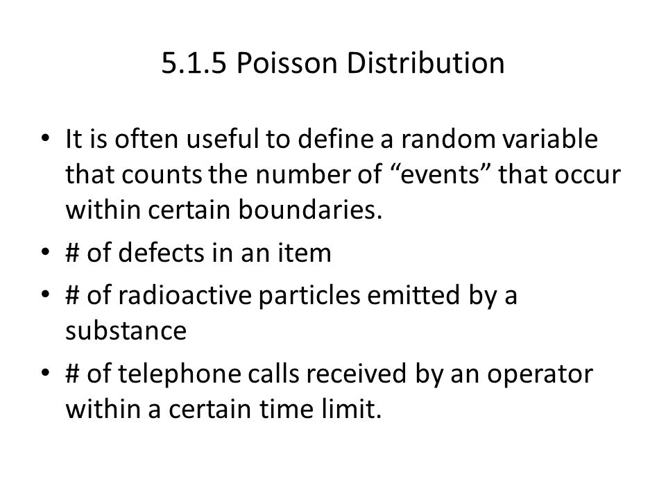 5.1.5 Poisson Distribution It is often useful to define a random variable that counts the number of events that occur within certain boundaries.