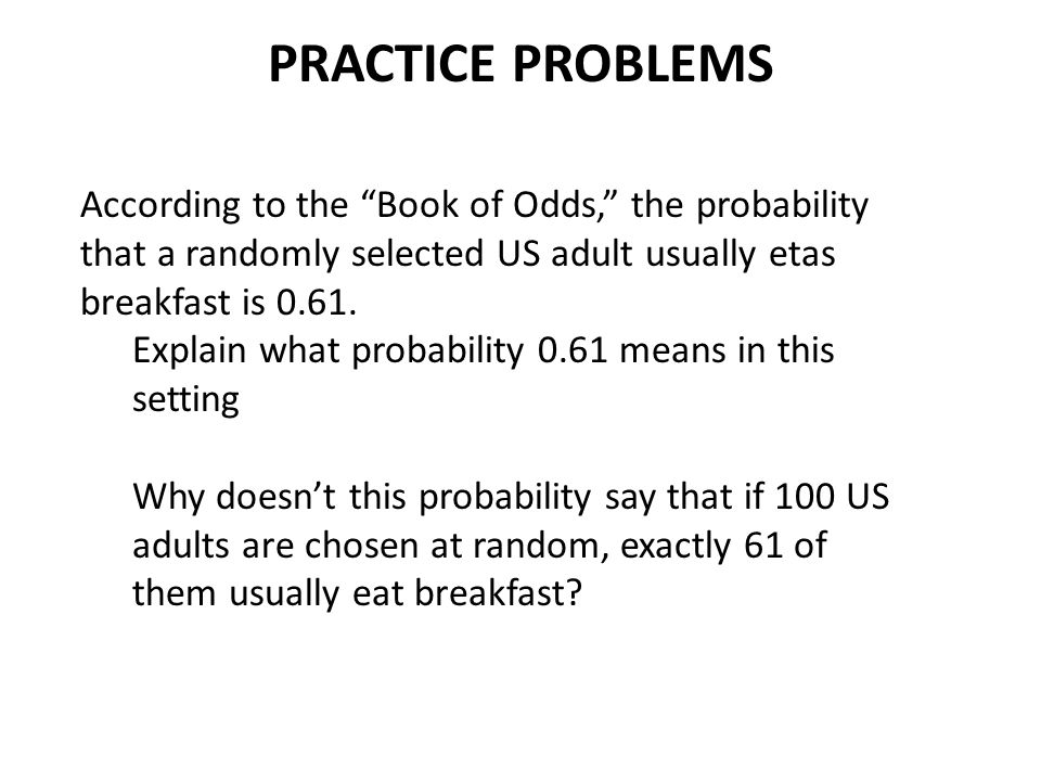 PRACTICE PROBLEMS According to the Book of Odds, the probability that a randomly selected US adult usually etas breakfast is 0.61.