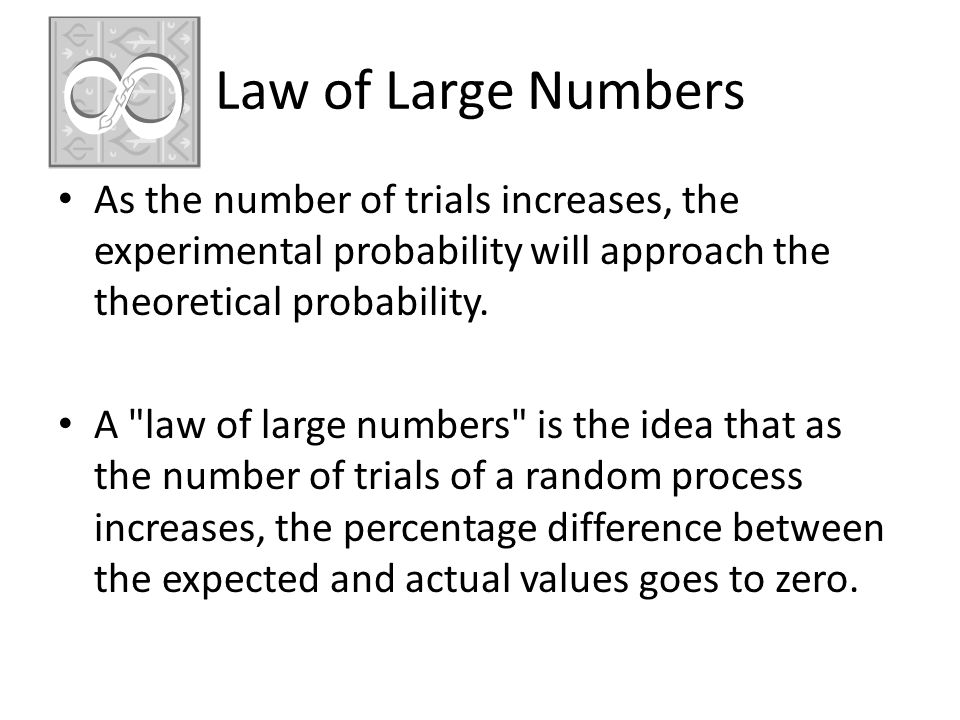 Law of Large Numbers As the number of trials increases, the experimental probability will approach the theoretical probability.