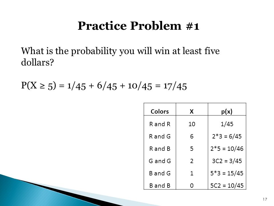 Practice Problem #1 What is the probability you will win at least five dollars P(X ≥ 5) = 1/45 + 6/45 + 10/45 = 17/45.