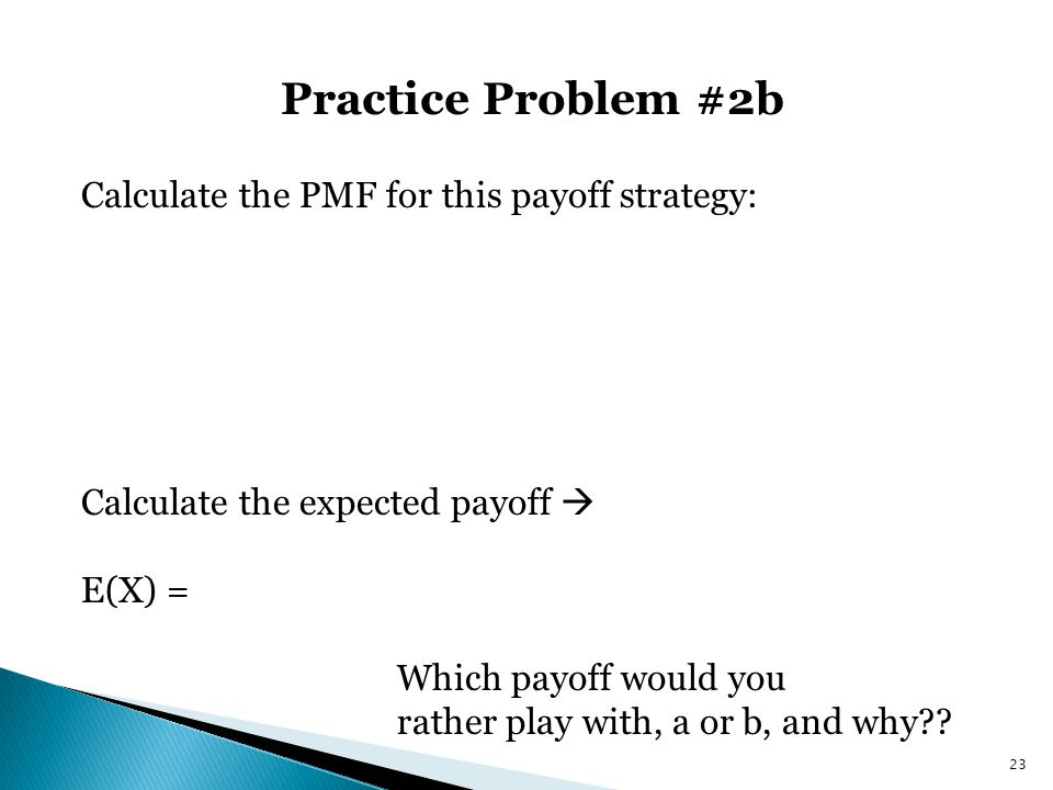 Practice Problem #2b Calculate the PMF for this payoff strategy: