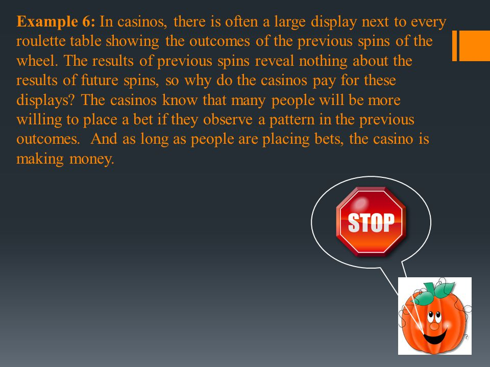 Example 6: In casinos, there is often a large display next to every roulette table showing the outcomes of the previous spins of the wheel. The results of previous spins reveal nothing about the results of future spins, so why do the casinos pay for these displays The casinos know that many people will be more willing to place a bet if they observe a pattern in the previous outcomes. And as long as people are placing bets, the casino is making money.