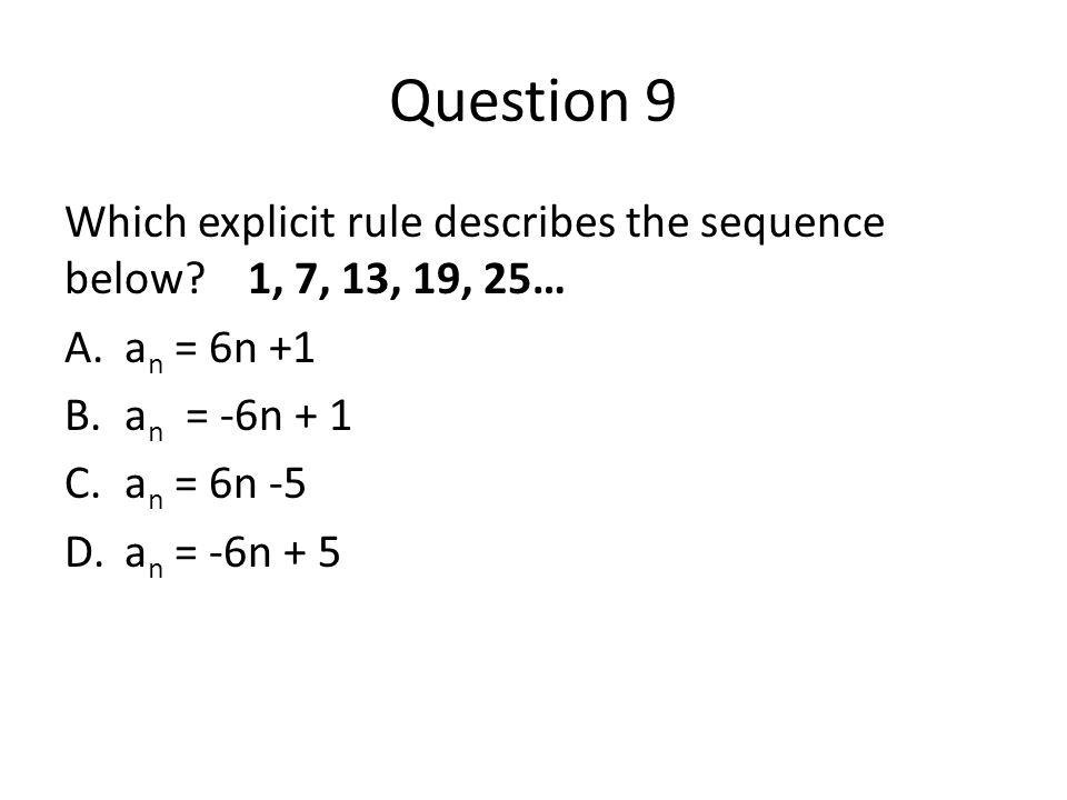 Question 9 Which explicit rule describes the sequence below 1, 7, 13, 19, 25… an = 6n +1. an = -6n + 1.
