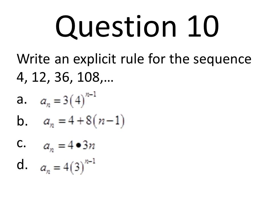Question 10 Write an explicit rule for the sequence 4, 12, 36, 108,…