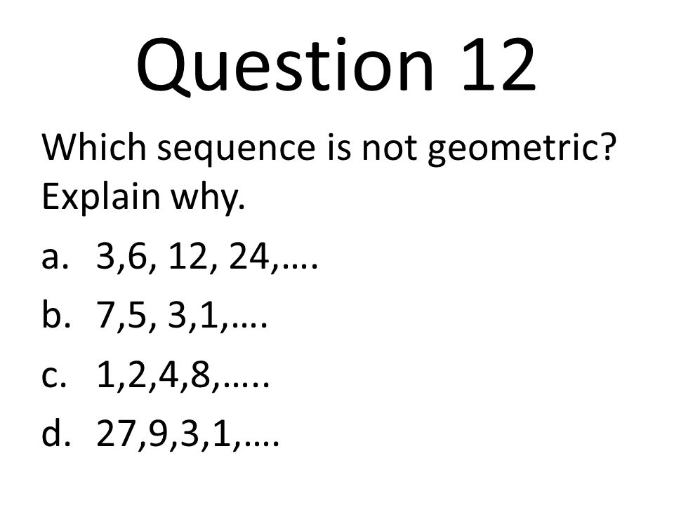 Question 12 Which sequence is not geometric Explain why.