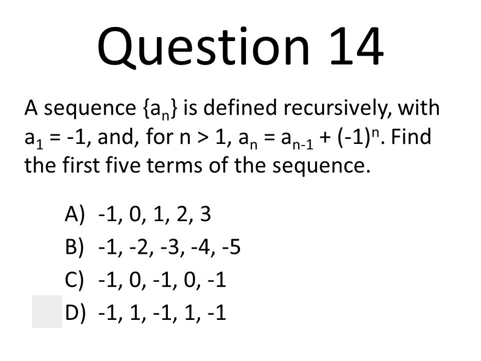 Question 14 A sequence {an} is defined recursively, with a1 = -1, and, for n > 1, an = an-1 + (-1)n. Find the first five terms of the sequence.