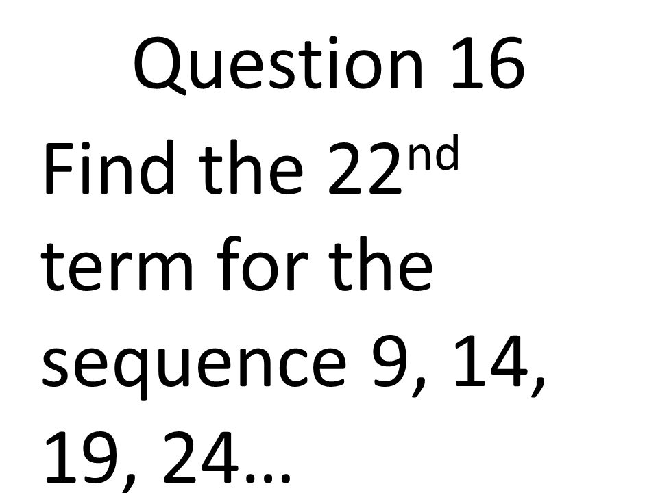 Question 16 Find the 22nd term for the sequence 9, 14, 19, 24…